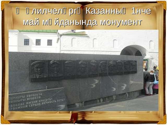 Җәлилчеләргә Казанның 1нче май мәйданында монумент