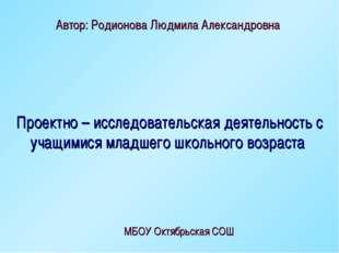 Автор: Родионова Людмила Александровна МБОУ Октябрьская СОШ Проектно – исслед
