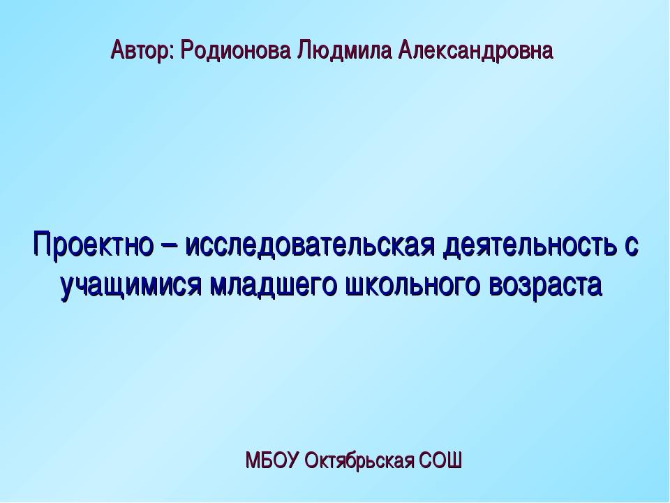 Автор: Родионова Людмила Александровна МБОУ Октябрьская СОШ Проектно – исслед...