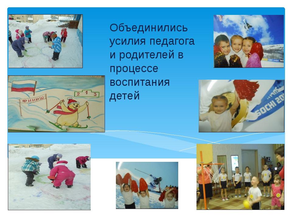 Объединились усилия педагога и родителей в процессе воспитания детей