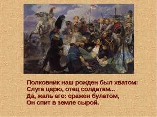 Полковник наш рожден был хватом: Слуга царю, отец солдатам... Да, жаль его: с