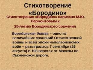 Стихотворение «Бородино» Стихотворение «Бородино» написано М.Ю. Лермонтовым к