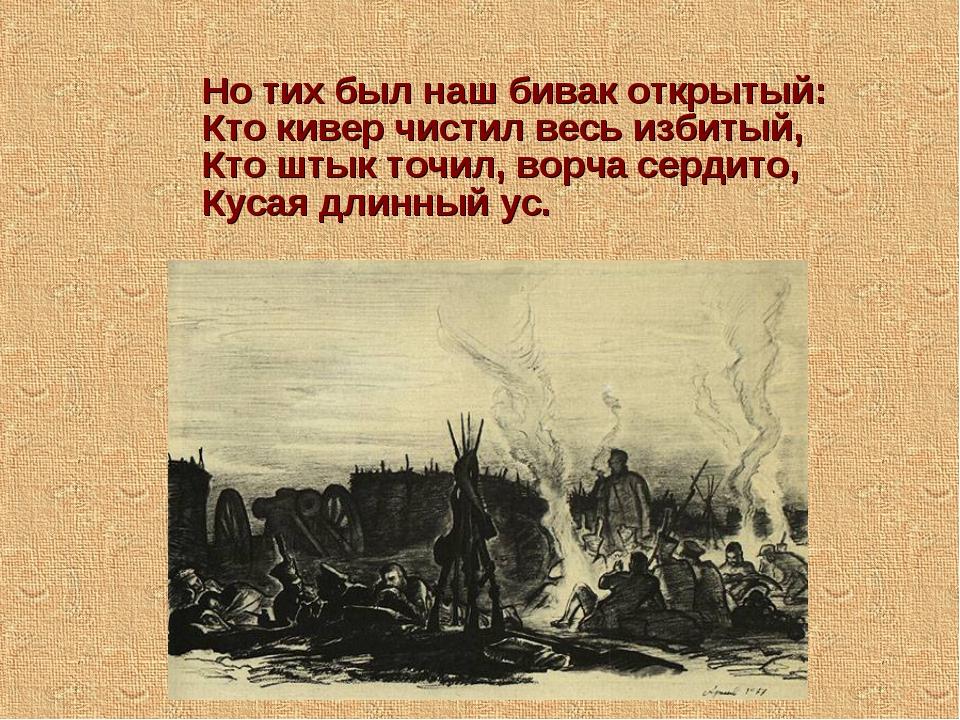 Но тих был наш бивак открытый: Кто кивер чистил весь избитый, Кто штык точил,...