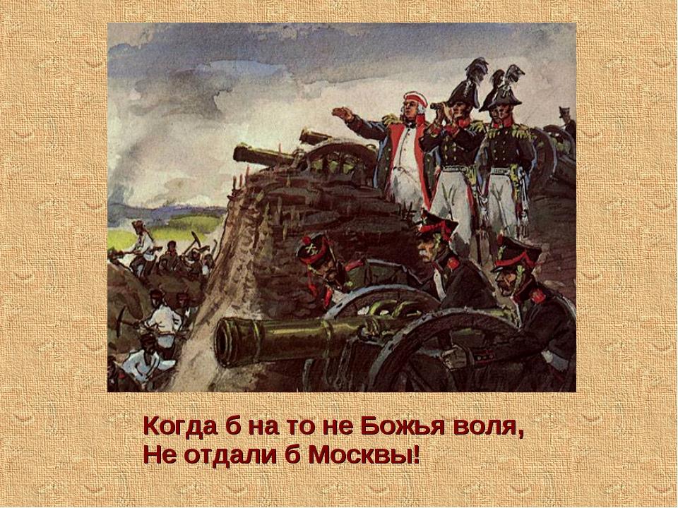 Когда б на то не Божья воля, Не отдали б Москвы!