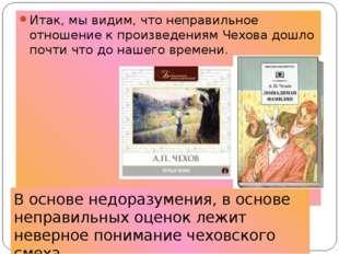 Итак, мы видим, что неправильное отношение к произведениям Чехова дошло почти