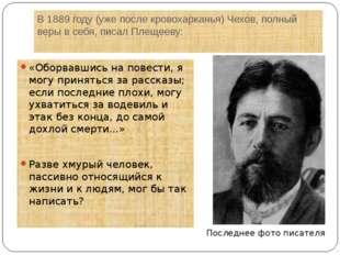 В 1889 году (уже после кровохарканья) Чехов, полный веры в себя, писал Плещее