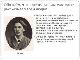 Обо всём, что пережил он сам мастерски рассказывал всем людям… Чехов мог прос