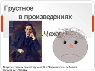 Грустное в произведениях А.П.Чехова В презентациях звучит музыка П.И.Чайковск