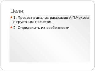 Цели: 1. Провести анализ рассказов А.П.Чехова с грустным сюжетом. 2. Определи