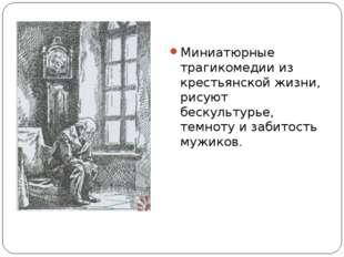 Миниатюрные трагикомедии из крестьянской жизни, рисуют бескультурье, темноту