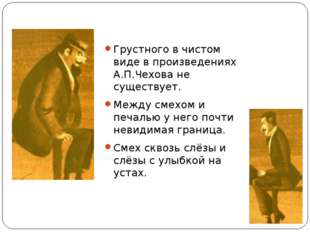 Грустного в чистом виде в произведениях А.П.Чехова не существует. Между смехо