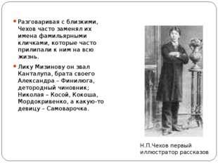 Разговаривая с близкими, Чехов часто заменял их имена фамильярными кличками,