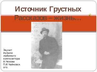 Источник Грустных Рассказов – жизнь… Звучит музыка любимого композитора А.Чех