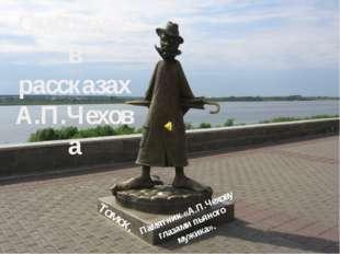Смешное в рассказах А.П.Чехова Памятник «А.П.Чехову глазами пьяного мужика».