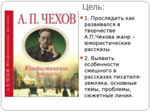 Цель: 1. Проследить как развивался в творчестве А.П.Чехова жанр – юмористичес
