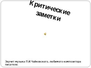 Критические заметки Звучит музыка П.И.Чайковского, любимого композитора писат