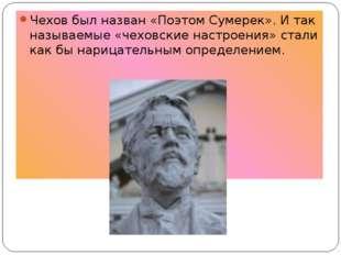Чехов был назван «Поэтом Сумерек». И так называемые «чеховские настроения» ст