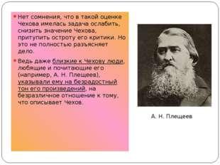 Нет сомнения, что в такой оценке Чехова имелась задача ослабить, снизить знач