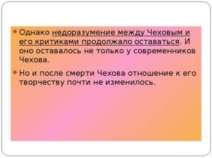 Однако недоразумение между Чеховым и его критиками продолжало оставаться. И о