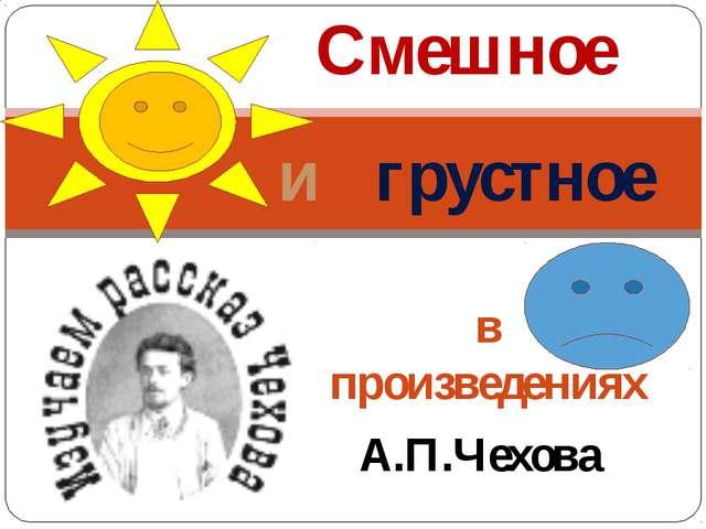 грустное Смешное и А.П.Чехова в произведениях