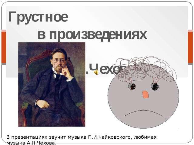 Грустное в произведениях А.П.Чехова В презентациях звучит музыка П.И.Чайковск...