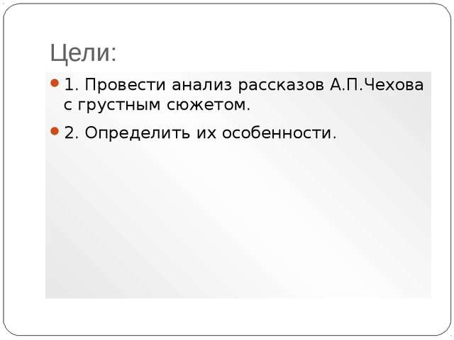 Цели: 1. Провести анализ рассказов А.П.Чехова с грустным сюжетом. 2. Определи...