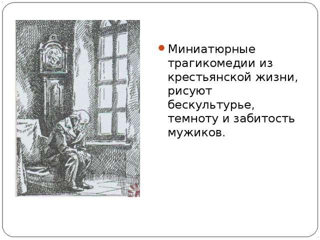 Миниатюрные трагикомедии из крестьянской жизни, рисуют бескультурье, темноту...