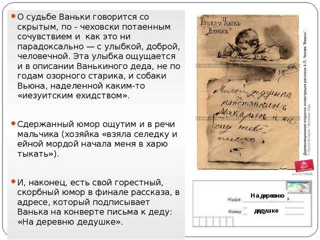 О судьбе Ваньки говорится со скрытым, по - чеховски потаенным сочувствием и к...