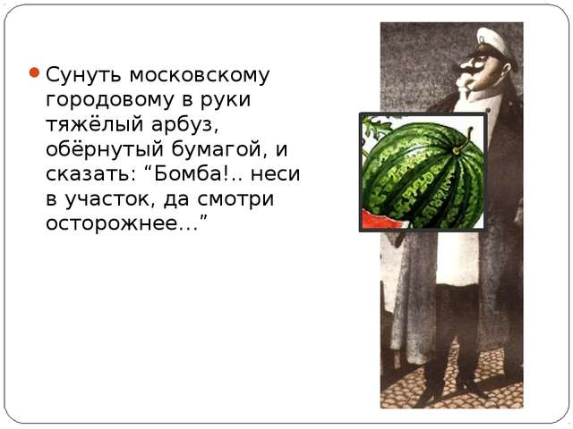 Сунуть московскому городовому в руки тяжёлый арбуз, обёрнутый бумагой, и сказ...