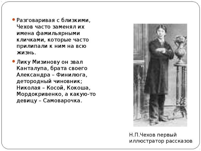 Разговаривая с близкими, Чехов часто заменял их имена фамильярными кличками,...