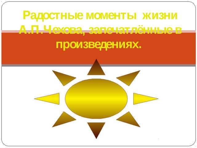Радостные моменты жизни А.П.Чехова, запечатлённые в произведениях.