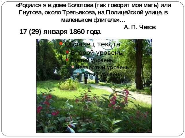 «Родился я в доме Болотова (так говорит моя мать) или Гнутова, около Третьяко...