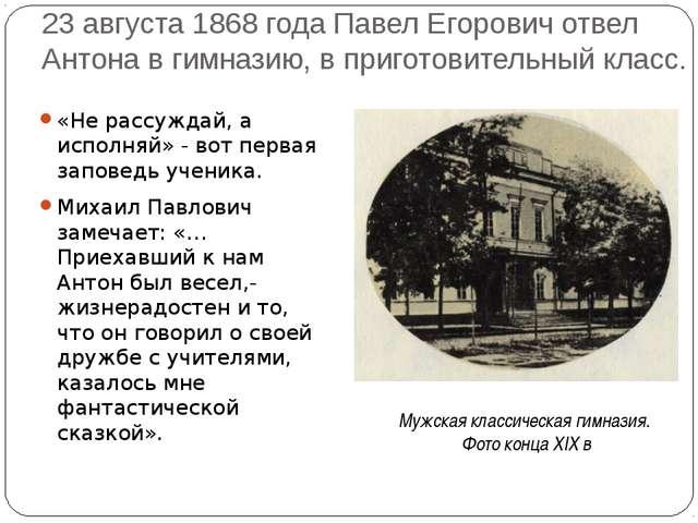 23 августа 1868 года Павел Егорович отвел Антона в гимназию, в приготовительн...