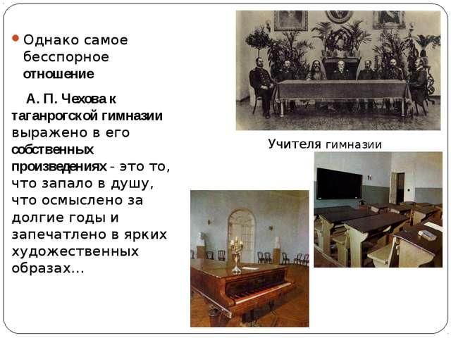 Однако самое бесспорное отношение А. П. Чехова к таганрогской гимназии выраже...