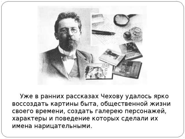 Уже в ранних рассказах Чехову удалось ярко воссоздать картины быта, обществе...