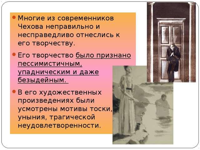 Многие из современников Чехова неправильно и несправедливо отнеслись к его тв...