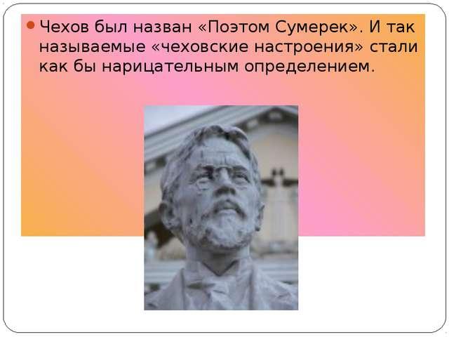 Чехов был назван «Поэтом Сумерек». И так называемые «чеховские настроения» ст...