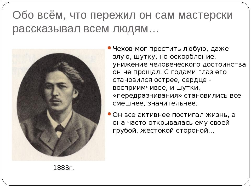 Обо всём, что пережил он сам мастерски рассказывал всем людям… Чехов мог прос...