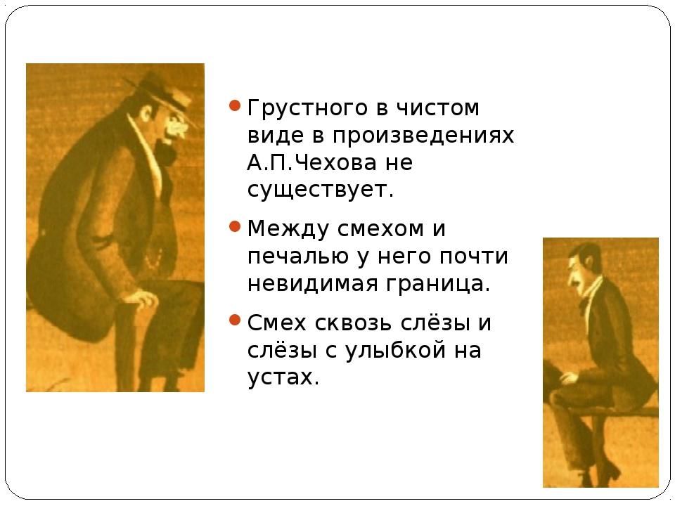 Грустного в чистом виде в произведениях А.П.Чехова не существует. Между смехо...