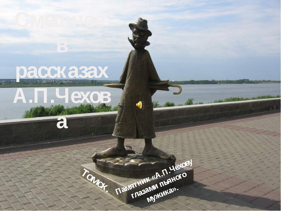 Смешное в рассказах А.П.Чехова Памятник «А.П.Чехову глазами пьяного мужика»....