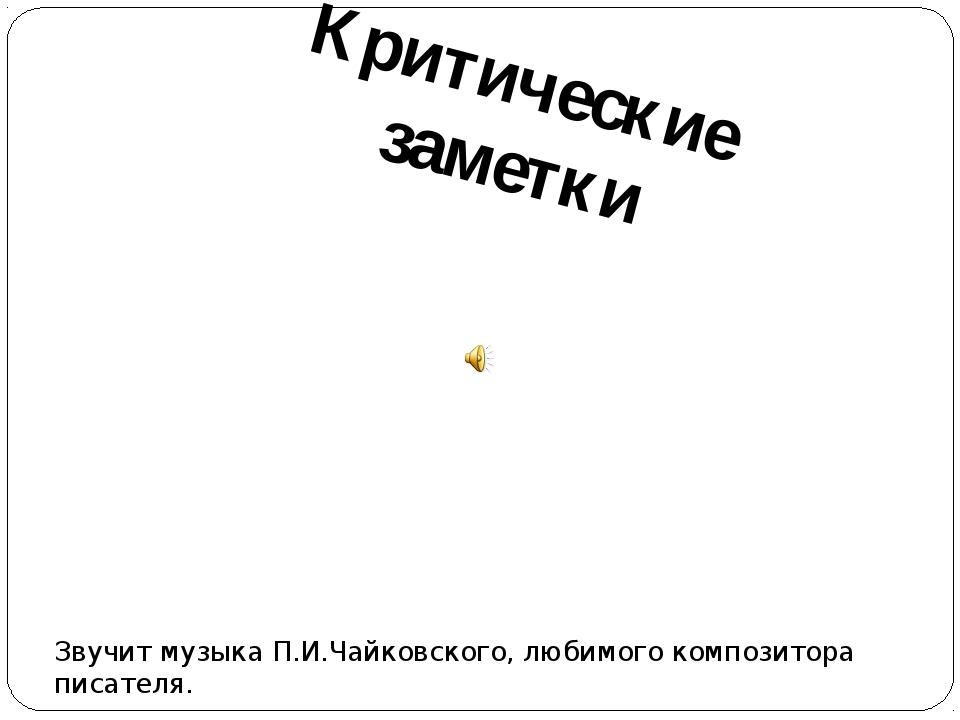 Критические заметки Звучит музыка П.И.Чайковского, любимого композитора писат...