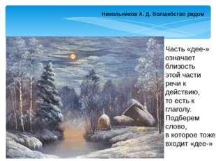 Никольников А. Д.Волшебство рядом Часть «дее-» означает близость этой части