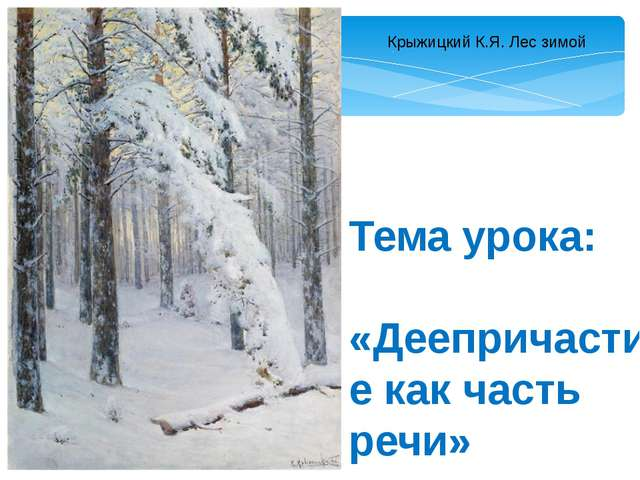 Крыжицкий К.Я. Лес зимой Тема урока: «Деепричастие как часть речи»