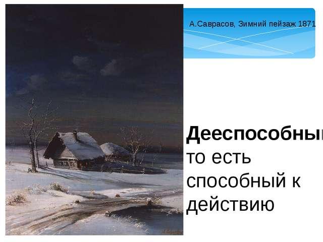 А.Саврасов, Зимний пейзаж 1871 Дееспособный, то есть способный к действию