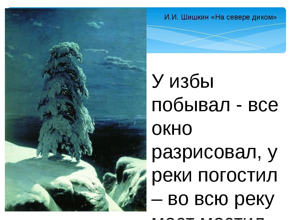 И.И. Шишкин «На севере диком» У избы побывал - все окно разрисовал, у реки по...