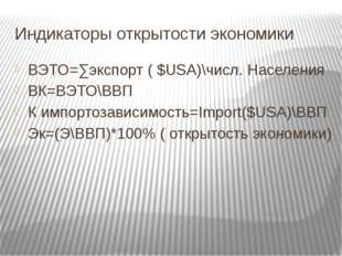 Индикаторы открытости экономики ВЭТО=∑экспорт ( $USA)\числ. Населения ВК=ВЭТО