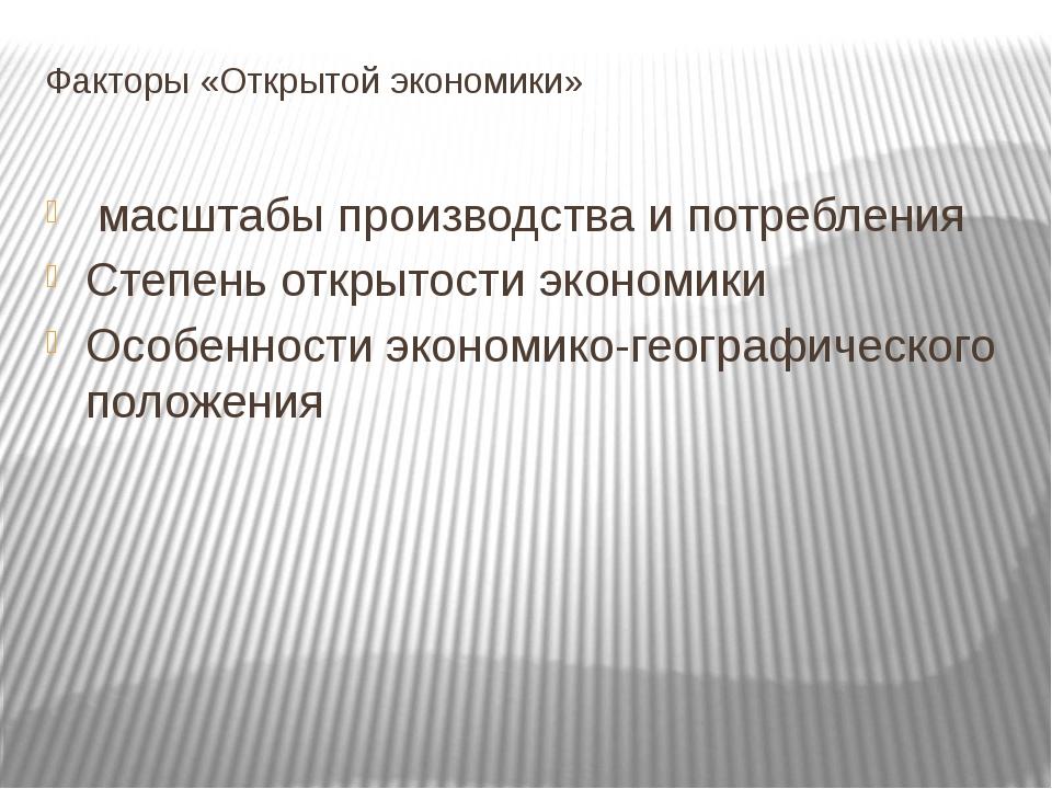 Факторы «Открытой экономики» масштабы производства и потребления Степень откр...