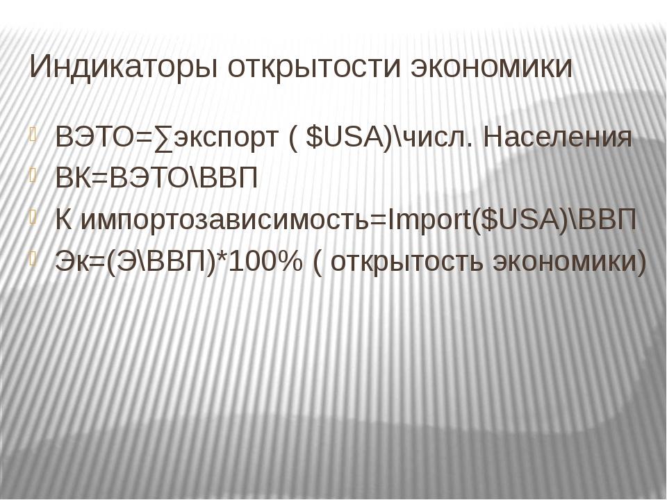 Индикаторы открытости экономики ВЭТО=∑экспорт ( $USA)\числ. Населения ВК=ВЭТО...