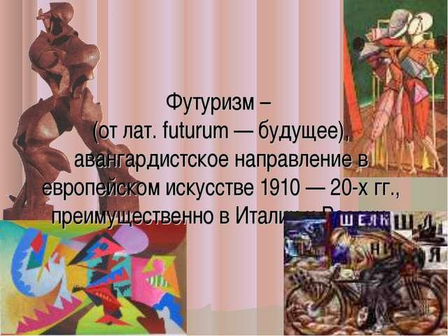 Футуризм – (от лат. futurum — будущее), авангардистское направление в европей...