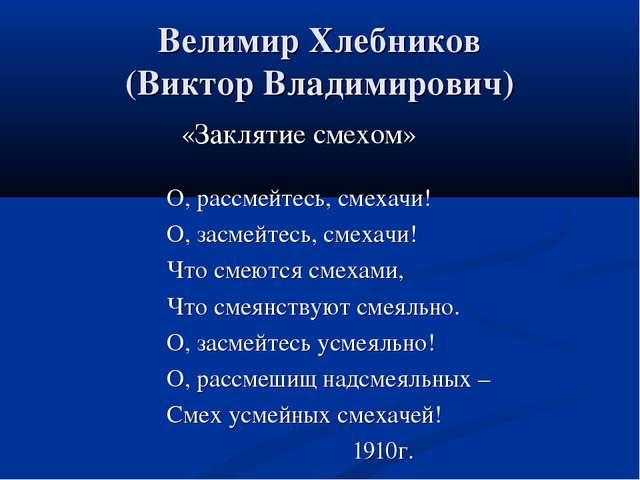 Велимир Хлебников (Виктор Владимирович) «Заклятие смехом» О, рассмейтесь, сме...